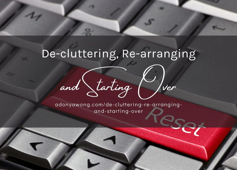 De-cluttering, Re-arranging, and Starting Over