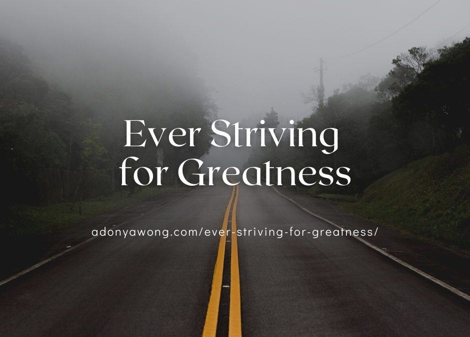 Ever Striving for Greatness